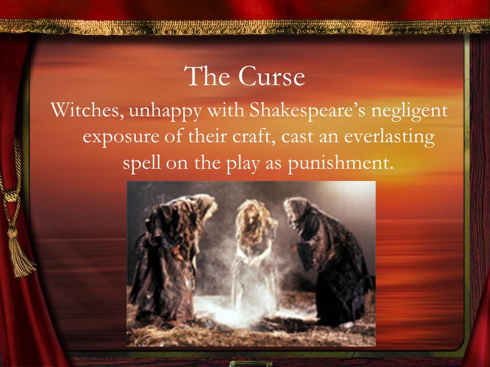 The Curse Witches, unhappy with Shakespeare's negligent exposure of their craft, cast an everlasting spell on the play as punishment.