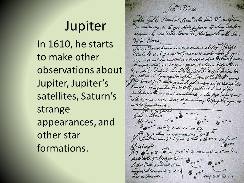 Jupiter In 1610, he starts to make other observations about Jupiter, Jupiter's satellites, Saturn's strange appearances, and other star formations.