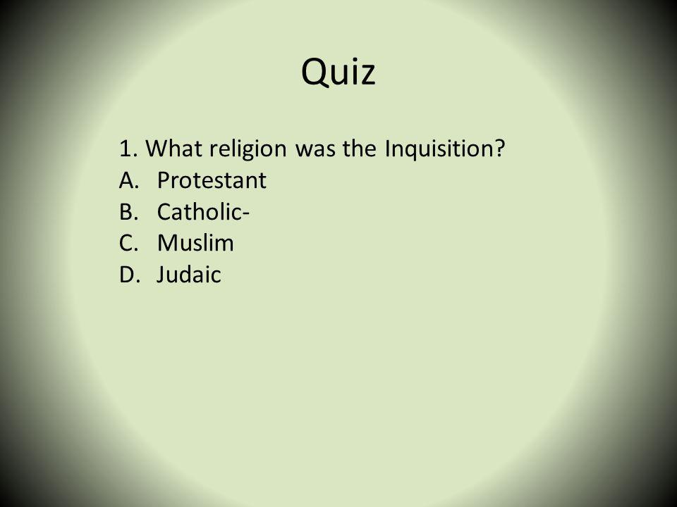 Quiz 1. What religion was the Inquisition Protestant Catholic- Muslim