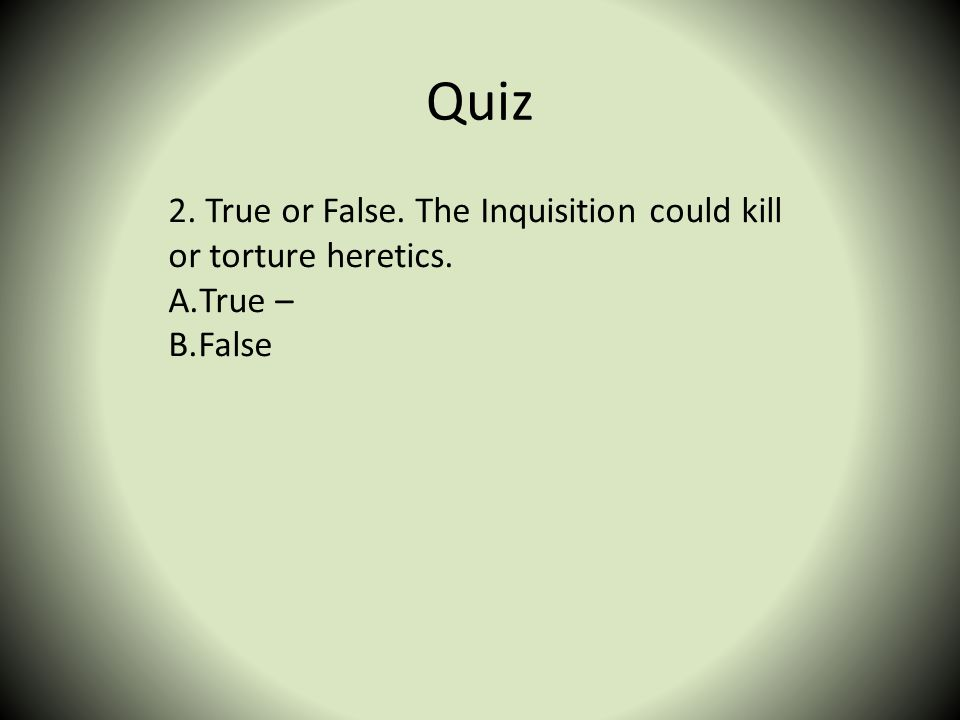 Quiz 2. True or False. The Inquisition could kill or torture heretics.