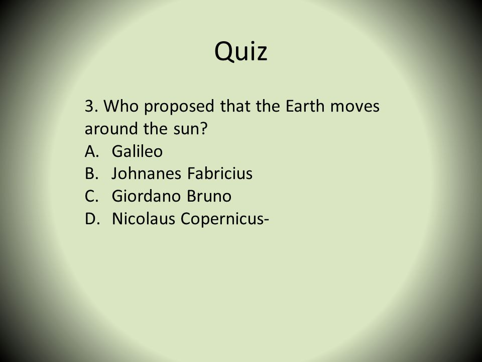 Quiz 3. Who proposed that the Earth moves around the sun Galileo