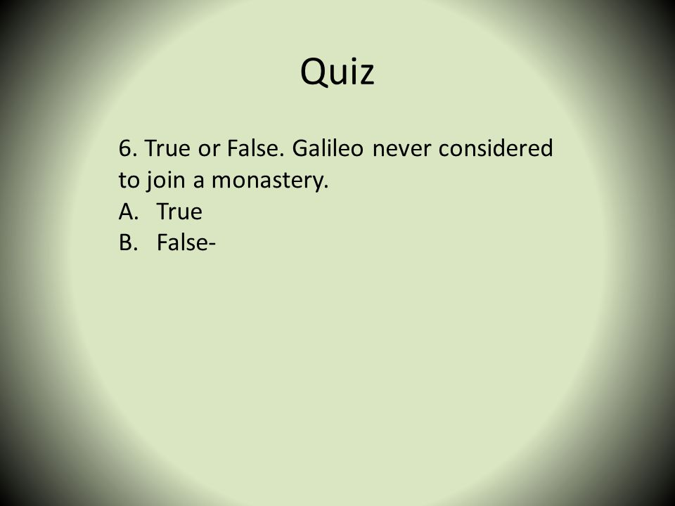 Quiz 6. True or False. Galileo never considered to join a monastery.