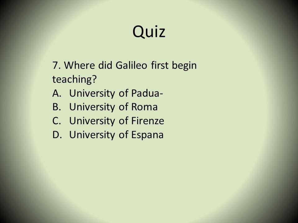 Quiz 7. Where did Galileo first begin teaching University of Padua-