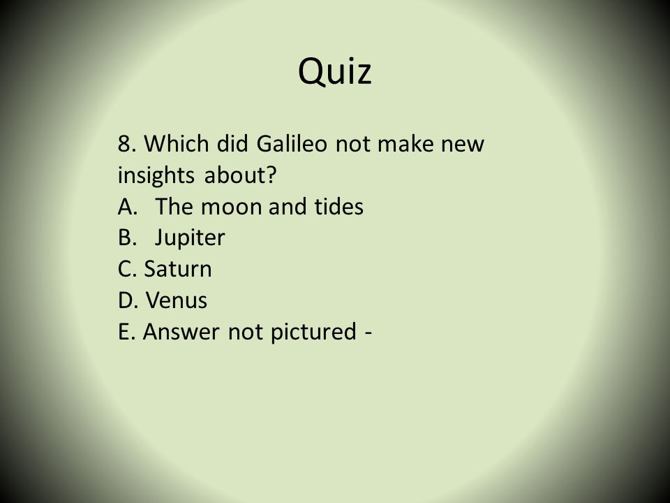Quiz 8. Which did Galileo not make new insights about