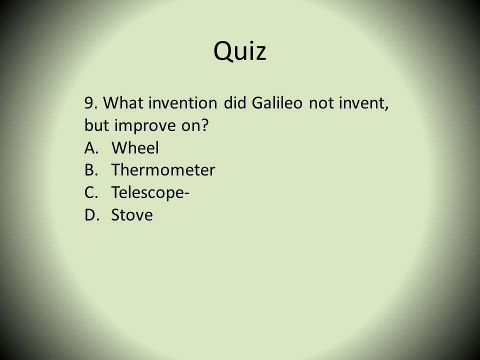 Quiz 9. What invention did Galileo not invent, but improve on Wheel