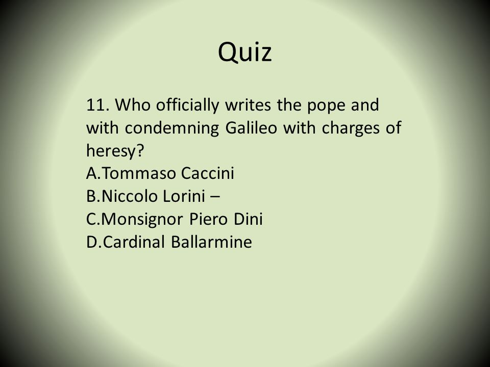 Quiz 11. Who officially writes the pope and with condemning Galileo with charges of heresy Tommaso Caccini.