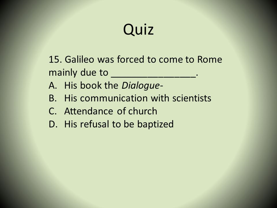Quiz 15. Galileo was forced to come to Rome mainly due to ________________. His book the Dialogue-