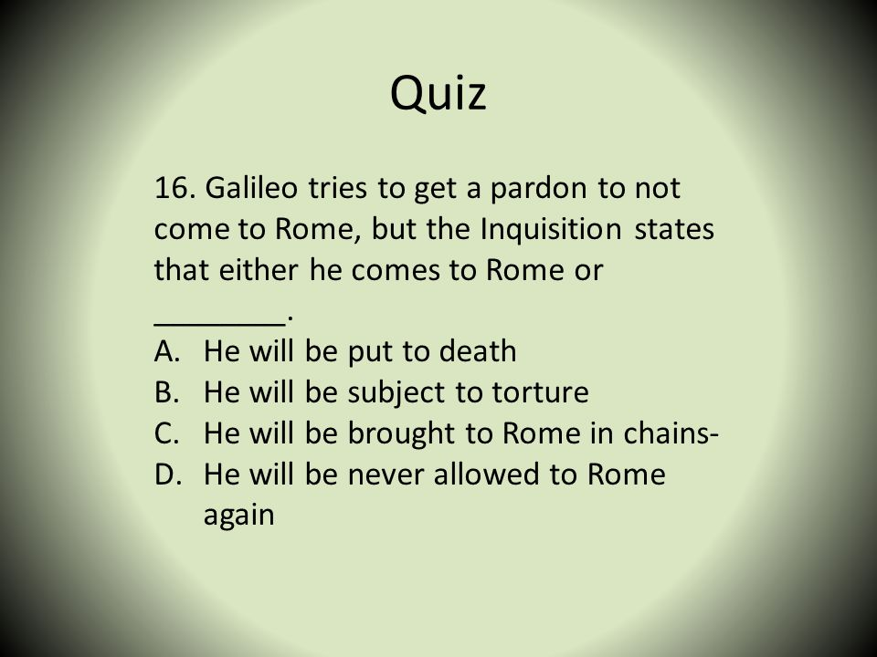 Quiz 16. Galileo tries to get a pardon to not come to Rome, but the Inquisition states that either he comes to Rome or ________.