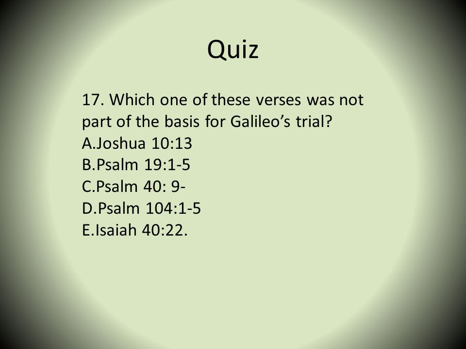 Quiz 17. Which one of these verses was not part of the basis for Galileo's trial Joshua 10:13. Psalm 19:1-5.