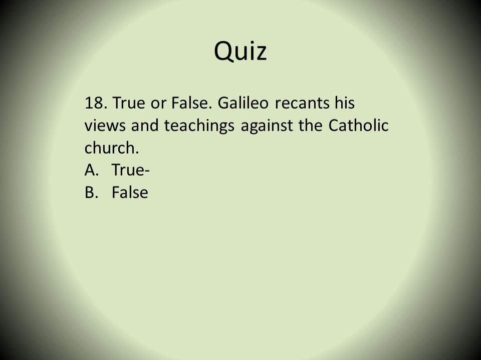 Quiz 18. True or False. Galileo recants his views and teachings against the Catholic church. True-
