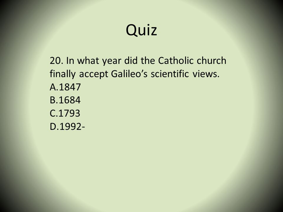 Quiz 20. In what year did the Catholic church finally accept Galileo's scientific views. 1847. 1684.