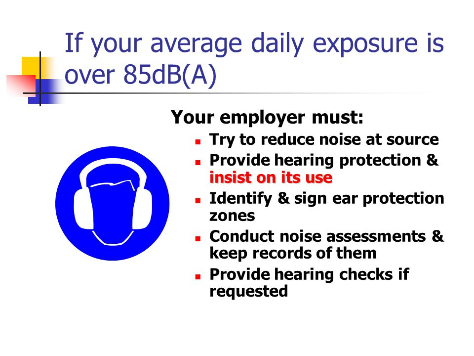 If your average daily exposure is over 85dB(A)