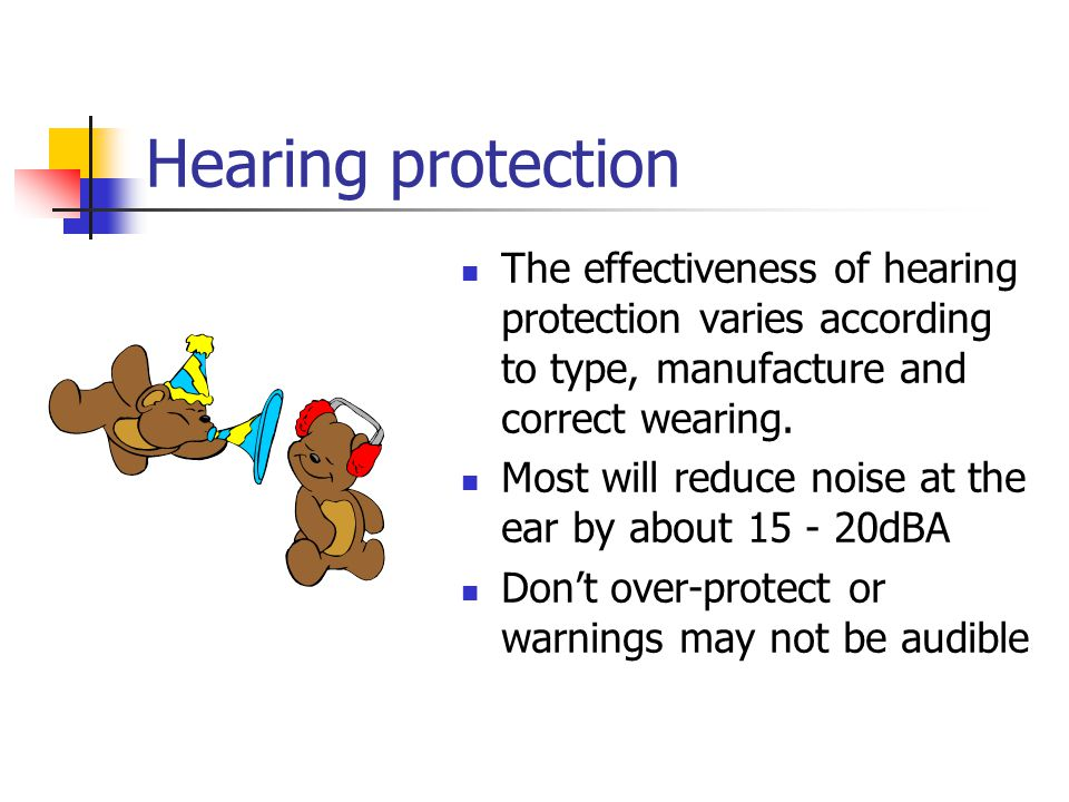 Hearing protection The effectiveness of hearing protection varies according to type, manufacture and correct wearing.
