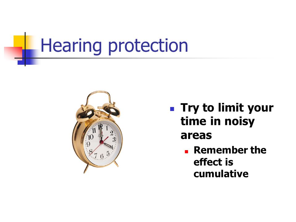 Hearing protection Try to limit your time in noisy areas