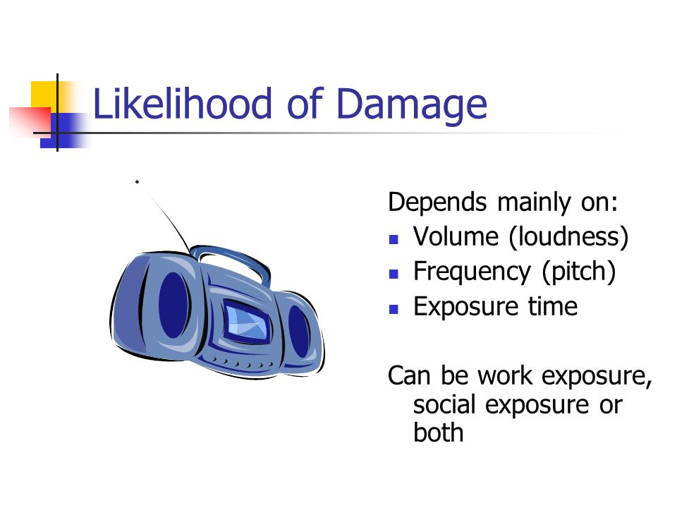 Likelihood of Damage Depends mainly on: Volume (loudness)