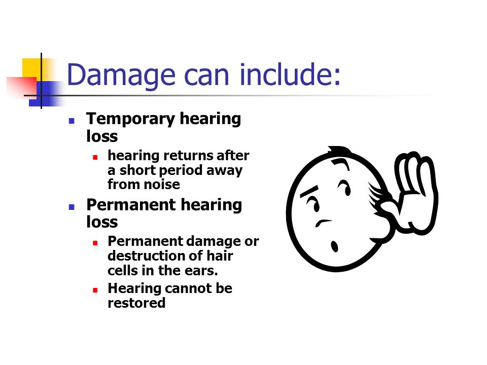 Damage can include: Temporary hearing loss Permanent hearing loss