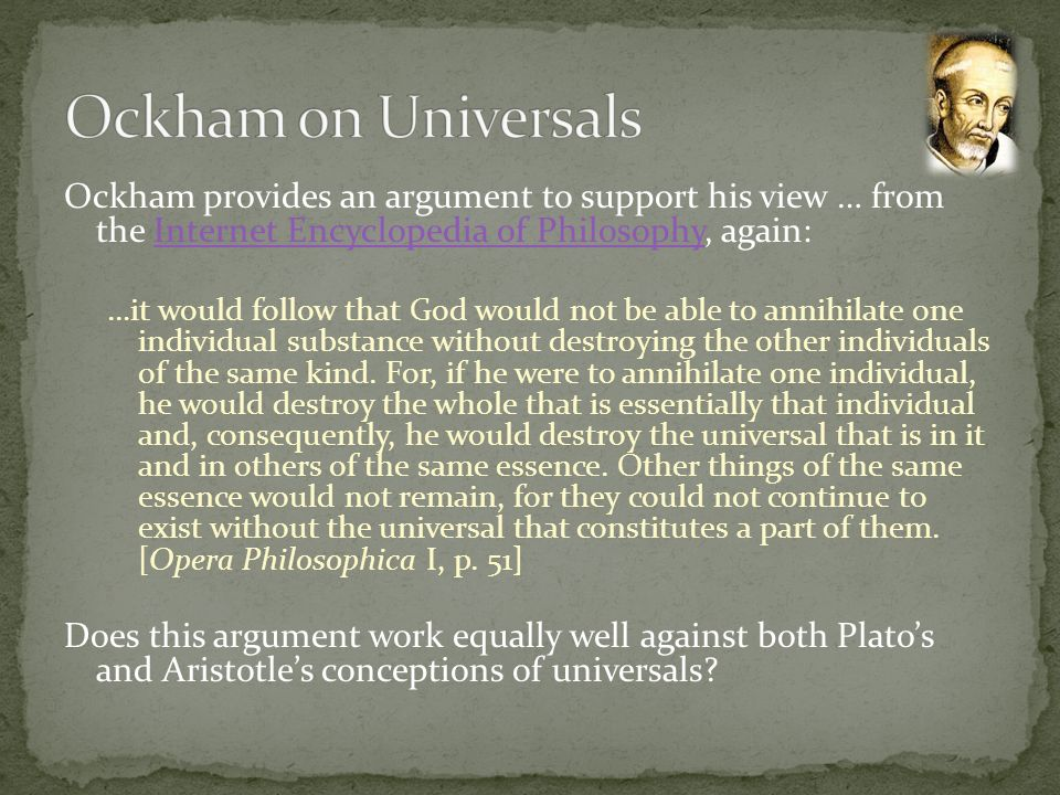 Ockham on Universals Ockham provides an argument to support his view … from the Internet Encyclopedia of Philosophy, again: