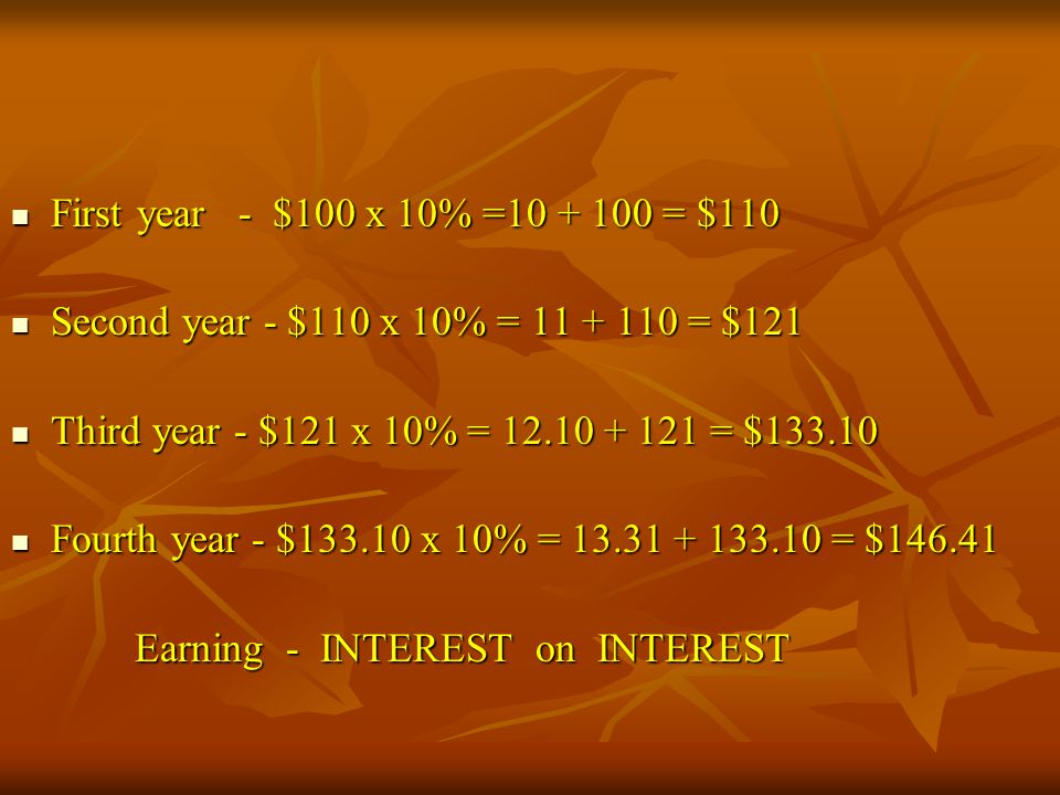 First year - $100 x 10% =10 + 100 = $110 Second year - $110 x 10% = 11 + 110 = $121. Third year - $121 x 10% = 12.10 + 121 = $133.10.