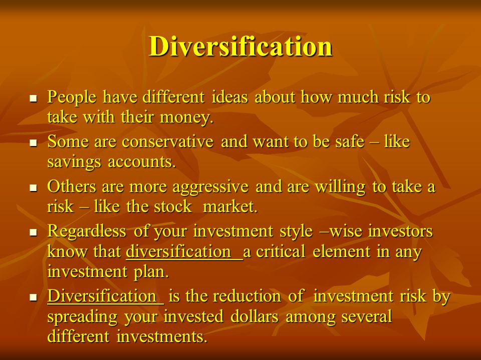 Diversification People have different ideas about how much risk to take with their money.