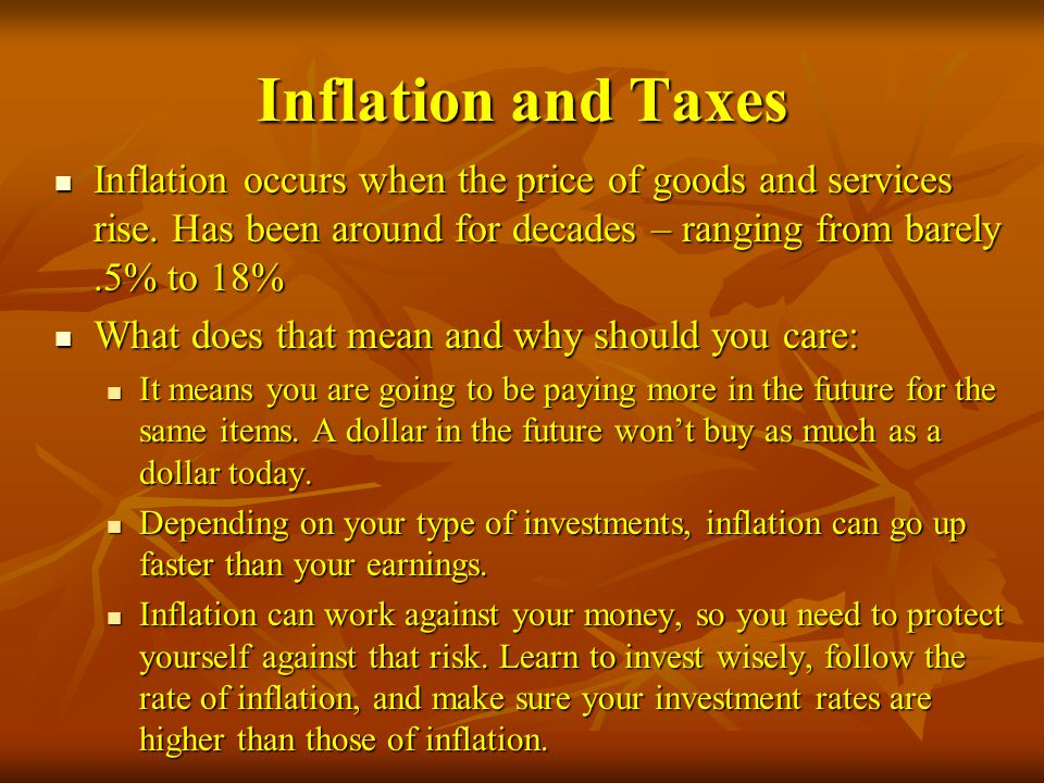 Inflation and Taxes Inflation occurs when the price of goods and services rise. Has been around for decades – ranging from barely .5% to 18%