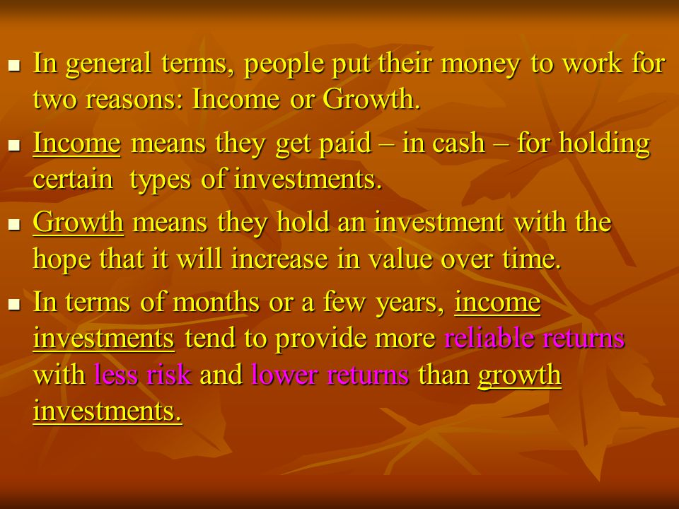 In general terms, people put their money to work for two reasons: Income or Growth.