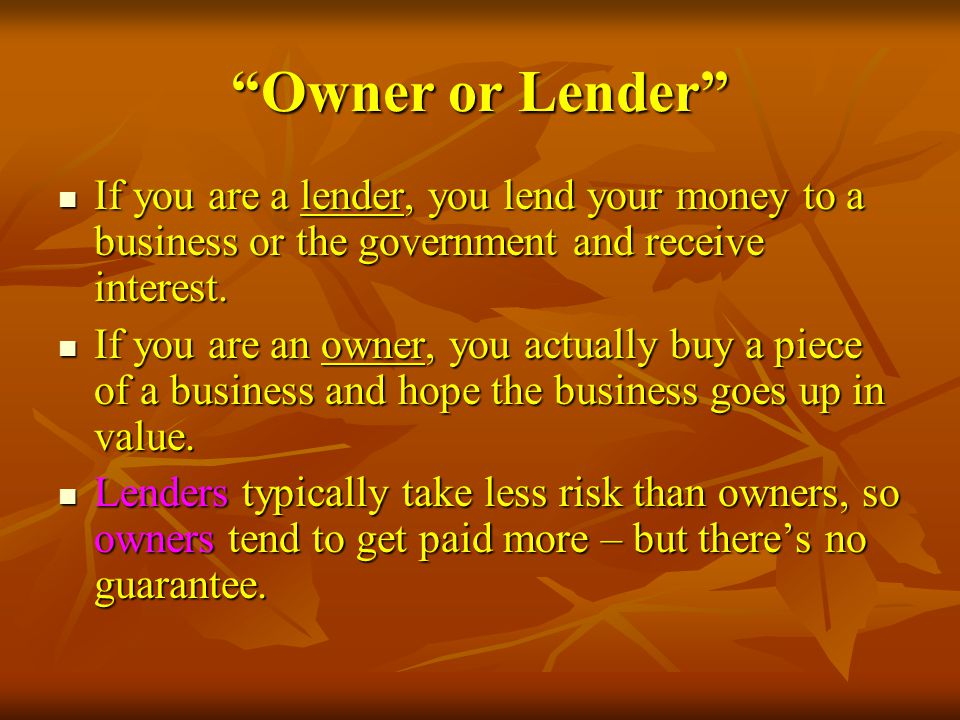 Owner or Lender If you are a lender, you lend your money to a business or the government and receive interest.