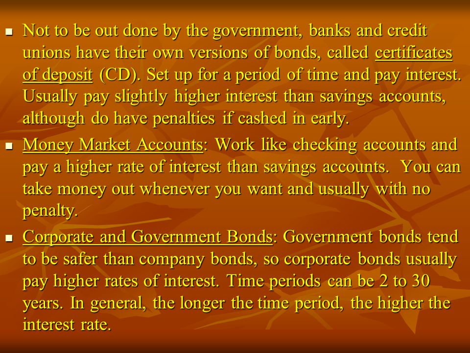 Not to be out done by the government, banks and credit unions have their own versions of bonds, called certificates of deposit (CD). Set up for a period of time and pay interest. Usually pay slightly higher interest than savings accounts, although do have penalties if cashed in early.