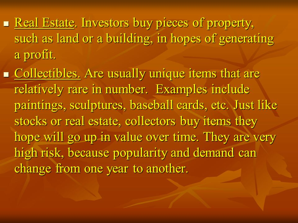 Real Estate. Investors buy pieces of property, such as land or a building, in hopes of generating a profit.