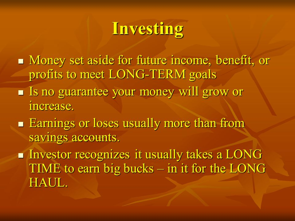 Investing Money set aside for future income, benefit, or profits to meet LONG-TERM goals. Is no guarantee your money will grow or increase.