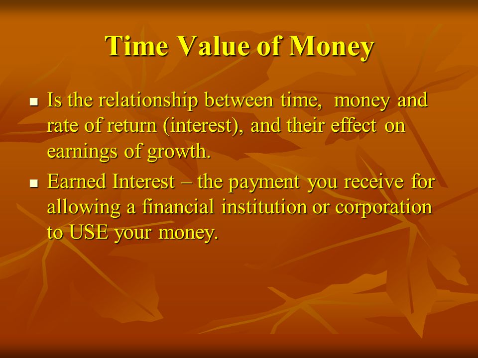 Time Value of Money Is the relationship between time, money and rate of return (interest), and their effect on earnings of growth.