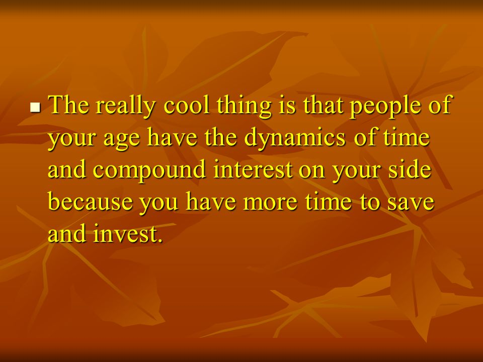 The really cool thing is that people of your age have the dynamics of time and compound interest on your side because you have more time to save and invest.