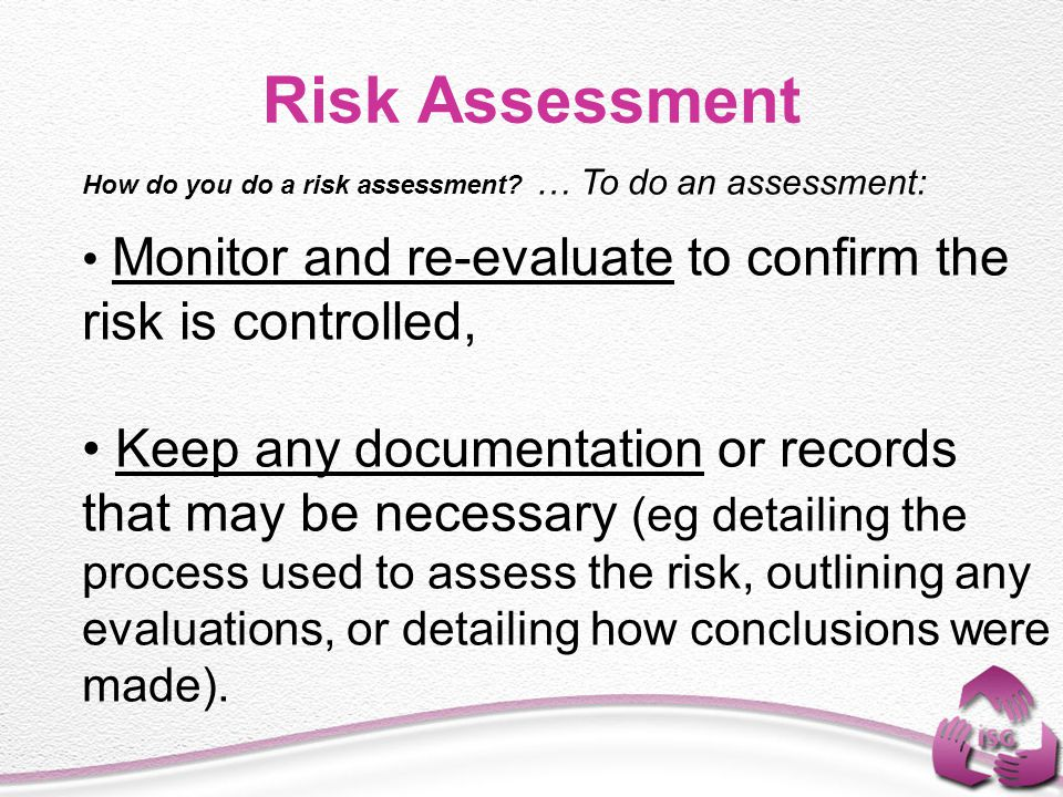 Risk Assessment How do you do a risk assessment … To do an assessment: Monitor and re-evaluate to confirm the risk is controlled,