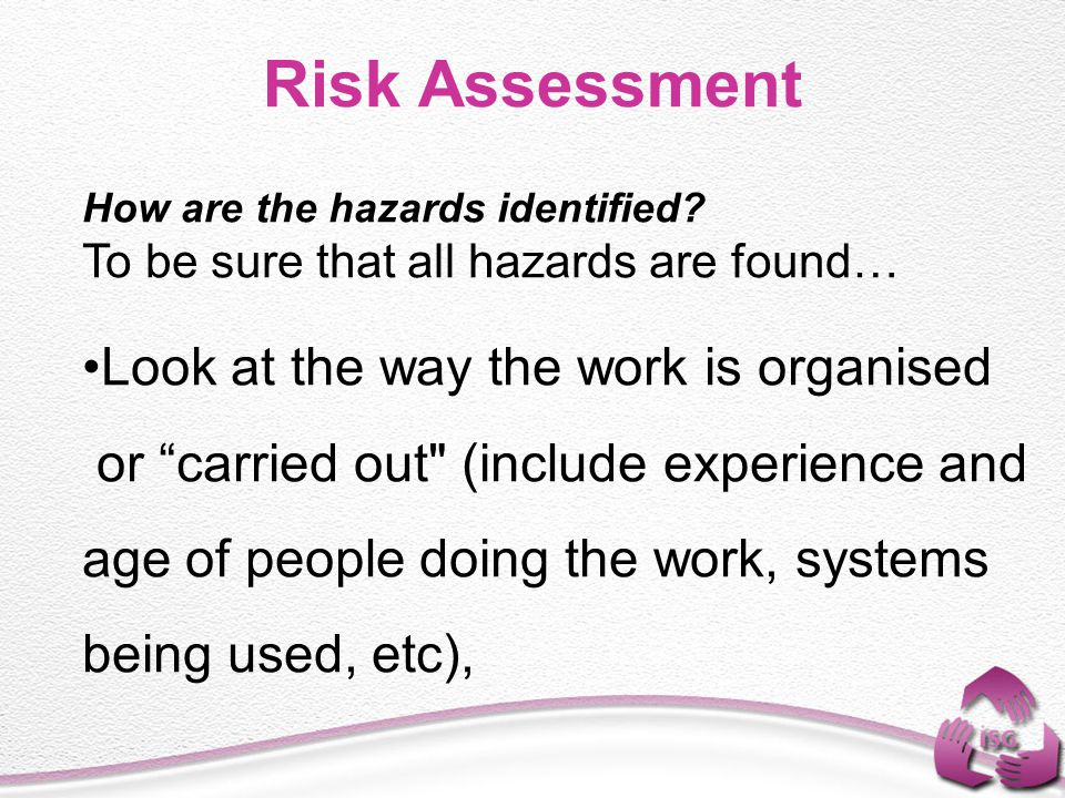 Risk Assessment Look at the way the work is organised