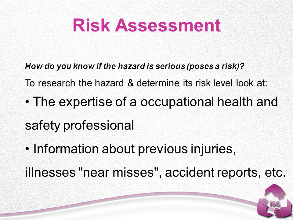 Risk Assessment How do you know if the hazard is serious (poses a risk) To research the hazard & determine its risk level look at: