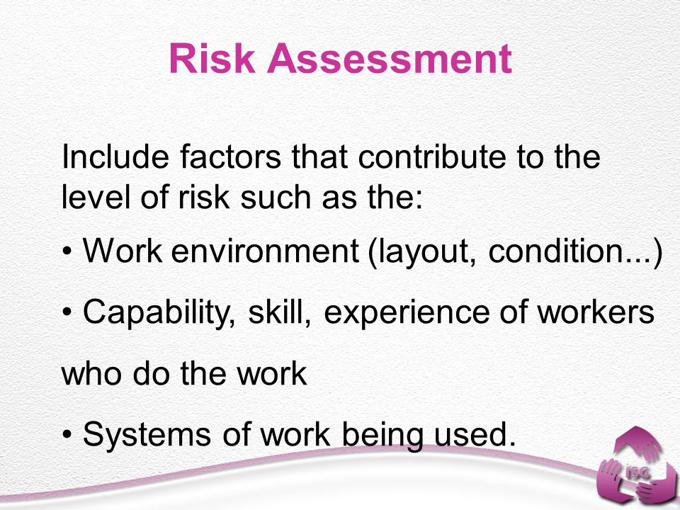 Risk Assessment Include factors that contribute to the level of risk such as the: Work environment (layout, condition...)