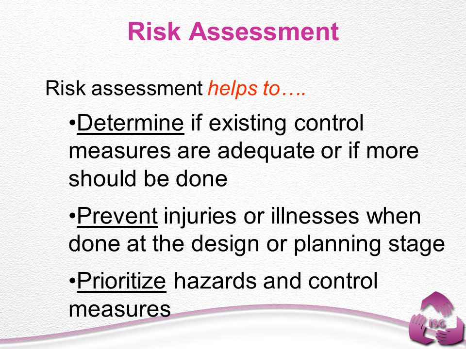 Risk Assessment Risk assessment helps to…. Determine if existing control measures are adequate or if more should be done.