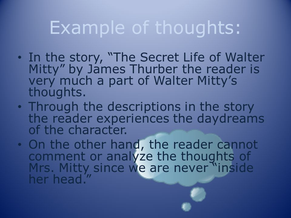 Example of thoughts: In the story, The Secret Life of Walter Mitty by James Thurber the reader is very much a part of Walter Mitty's thoughts.