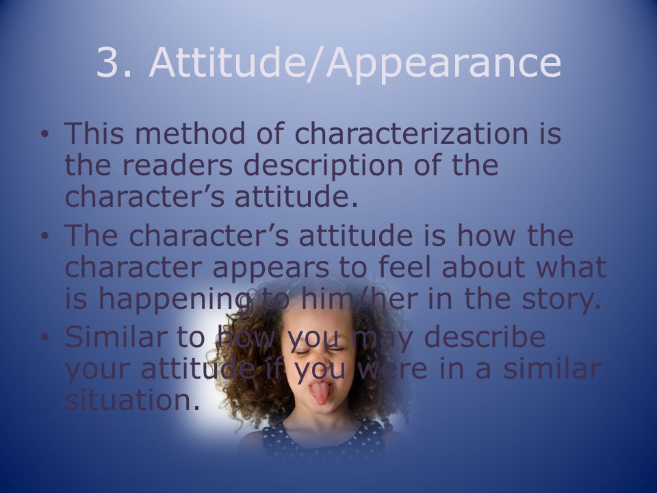 3. Attitude/Appearance This method of characterization is the readers description of the character's attitude.
