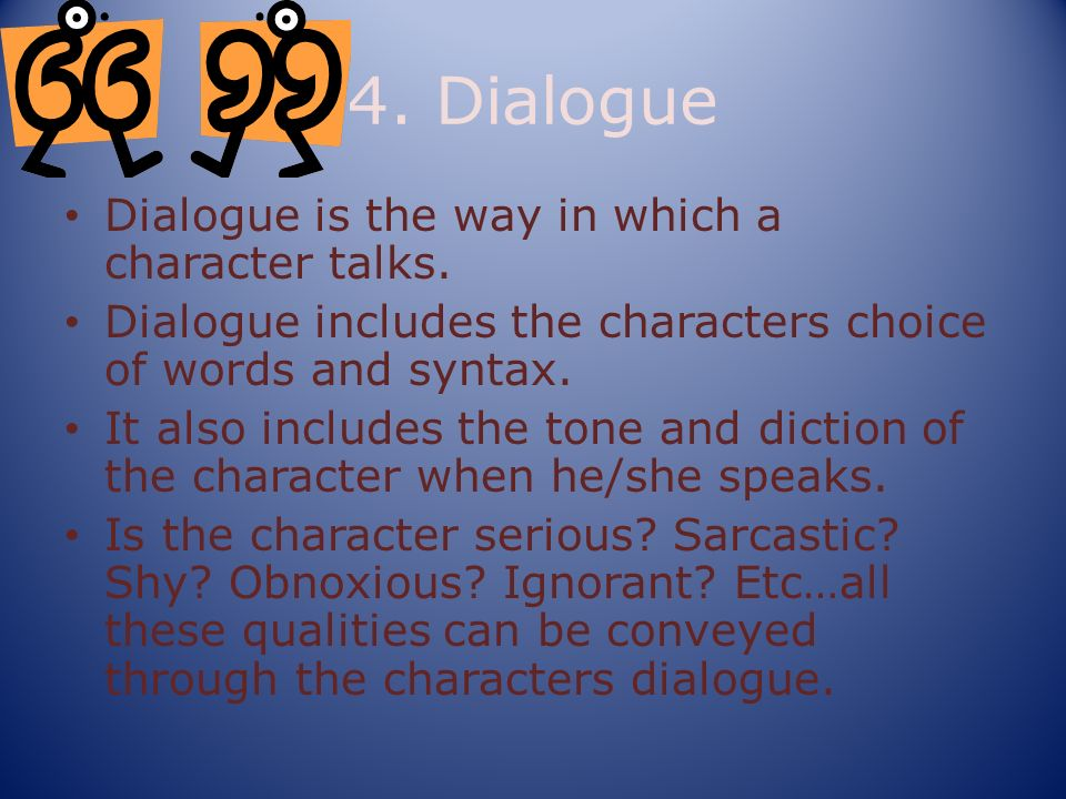 4. Dialogue Dialogue is the way in which a character talks.