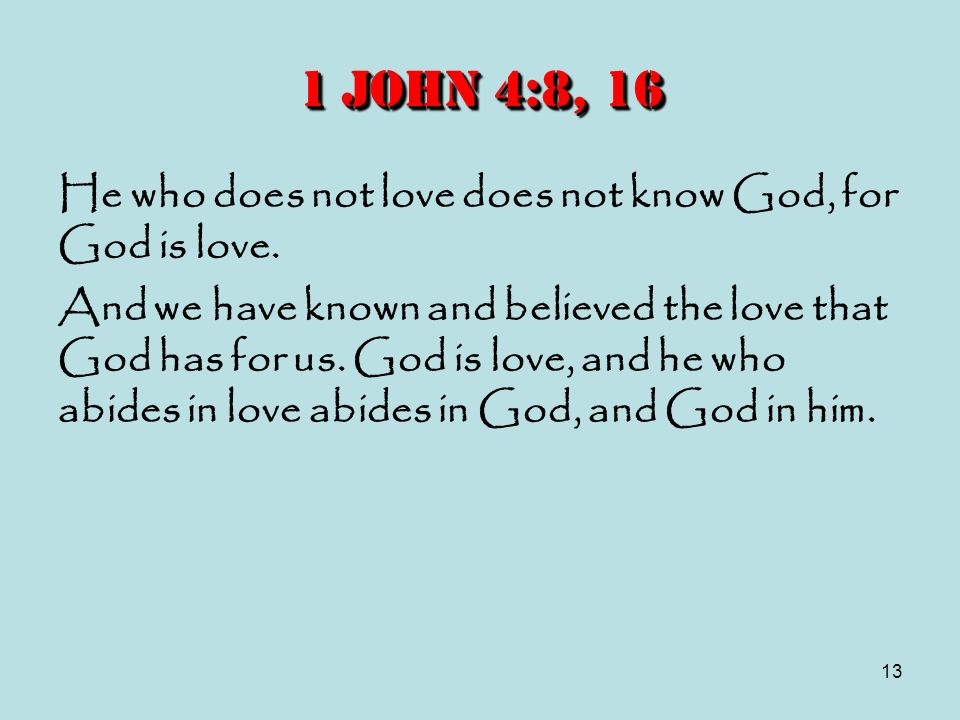 1 John 4:8, 16 He who does not love does not know God, for God is love.