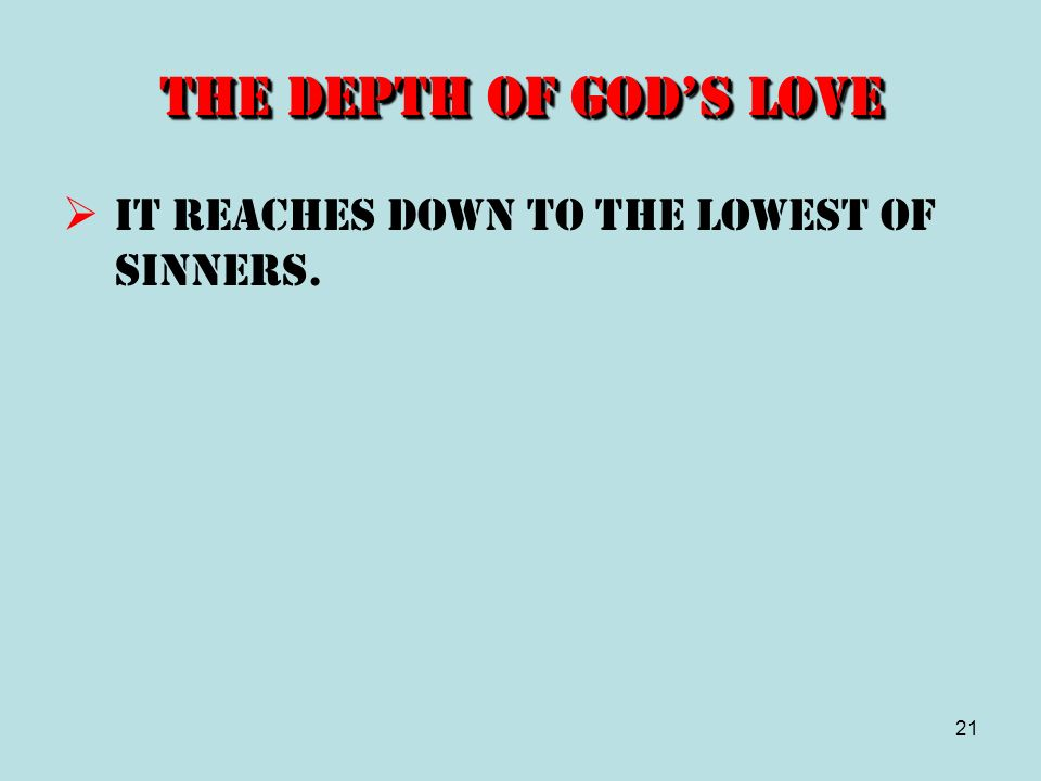 The depth of God's Love It reaches down to the lowest of sinners.