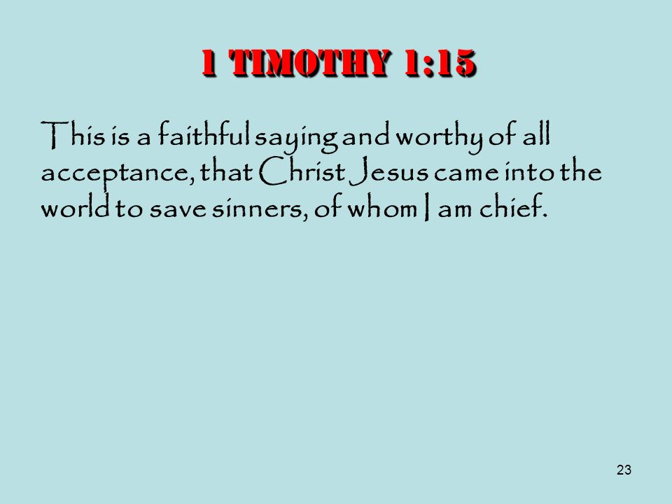1 Timothy 1:15 This is a faithful saying and worthy of all acceptance, that Christ Jesus came into the world to save sinners, of whom I am chief.