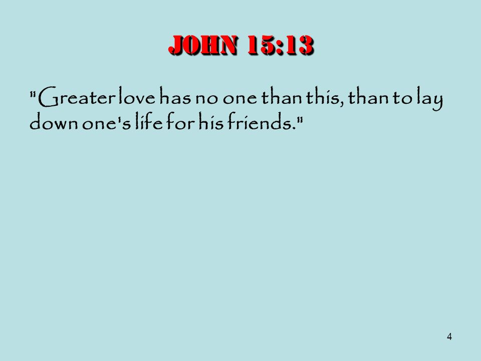 John 15:13 Greater love has no one than this, than to lay down one s life for his friends.