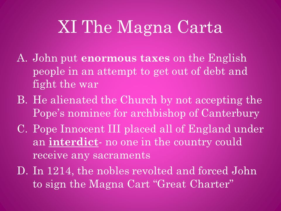 XI The Magna Carta John put enormous taxes on the English people in an attempt to get out of debt and fight the war.