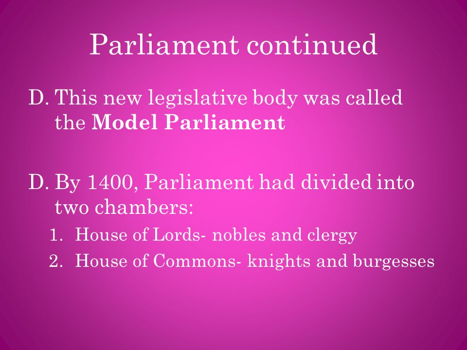 Parliament continued This new legislative body was called the Model Parliament. By 1400, Parliament had divided into two chambers: