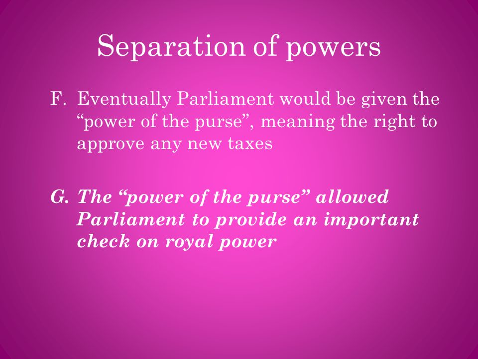 Separation of powers Eventually Parliament would be given the power of the purse , meaning the right to approve any new taxes.