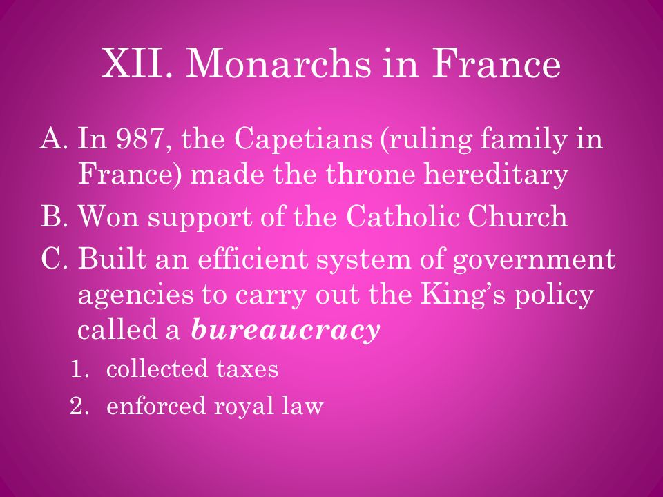XII. Monarchs in France In 987, the Capetians (ruling family in France) made the throne hereditary.