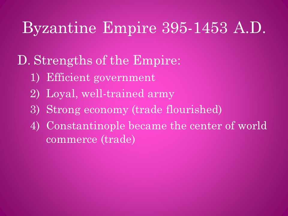 Byzantine Empire 395-1453 A.D. Strengths of the Empire: