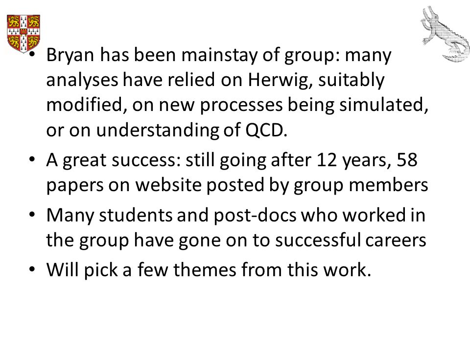 Bryan has been mainstay of group: many analyses have relied on Herwig, suitably modified, on new processes being simulated, or on understanding of QCD.