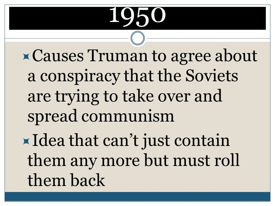 1950 Causes Truman to agree about a conspiracy that the Soviets are trying to take over and spread communism.